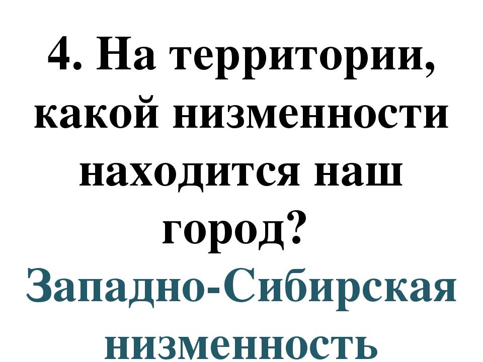4. На территории, какой низменности находится наш город? Западно-Сибирская ни...