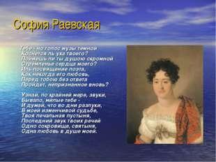 София Раевская Тебе - но голос музы темной Коснется ль уха твоего? Поймешь ли