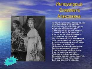 Императрица Елизавета Алексеевна На лире скромной, благородной Земных богов я