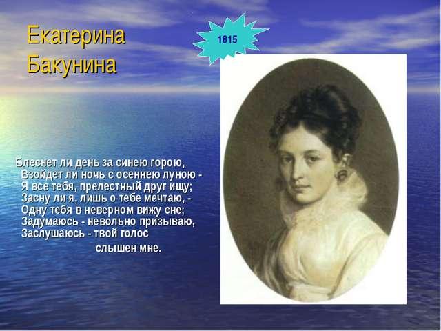 Екатерина Бакунина Блеснет ли день за синею горою, Взойдет ли ночь с осеннею...