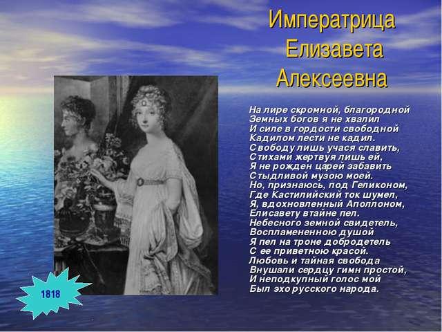 Императрица Елизавета Алексеевна На лире скромной, благородной Земных богов я...
