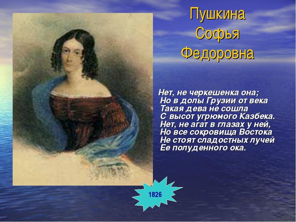 Пушкина Софья Федоровна Нет, не черкешенка она; Но в долы Грузии от века Така...
