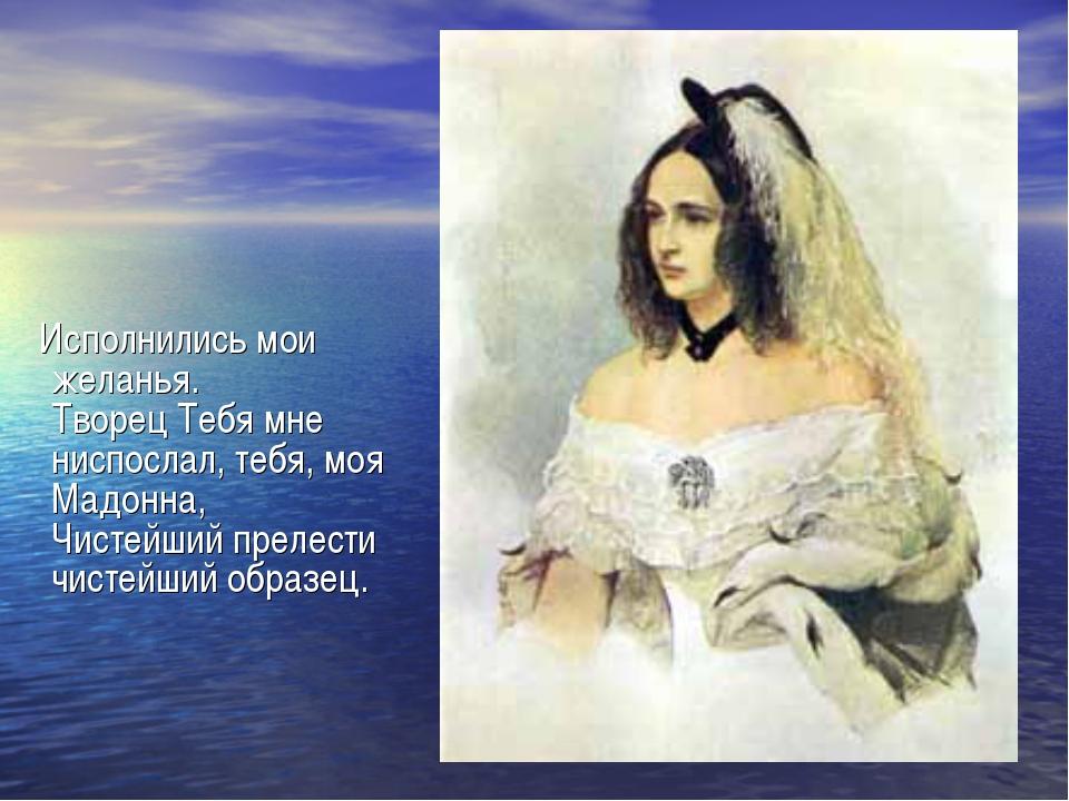 Исполнились мои желанья. Творец Тебя мне ниспослал, тебя, моя Мадонна, Чисте...