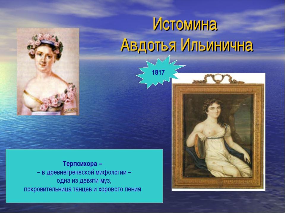 Истомина Авдотья Ильинична Терпсихора – – в древнегреческой мифологии – одна...