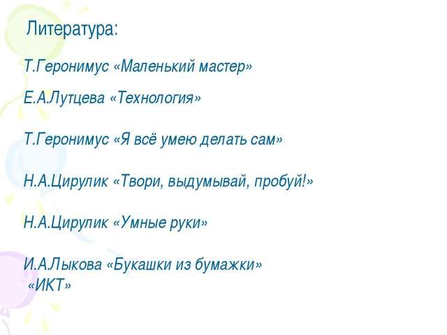 Литература: Т.Геронимус «Маленький мастер» Е.А.Лутцева «Технология» Т.Героним...