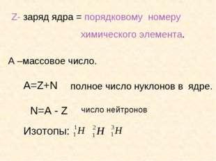 Z- заряд ядра = порядковому номеру химического элемента. А –массовое число. А