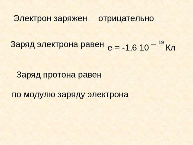 Электрон заряжен отрицательно Заряд электрона равен е = -1,6 10 ¯ Кл 19 Заряд...