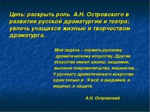 Цель: раскрыть роль А.Н. Островского в развитии русской драматургии и театра;