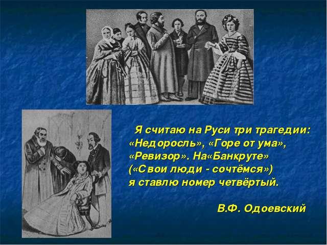 Я считаю на Руси три трагедии: «Недоросль», «Горе от ума», «Ревизор». На«Бан...