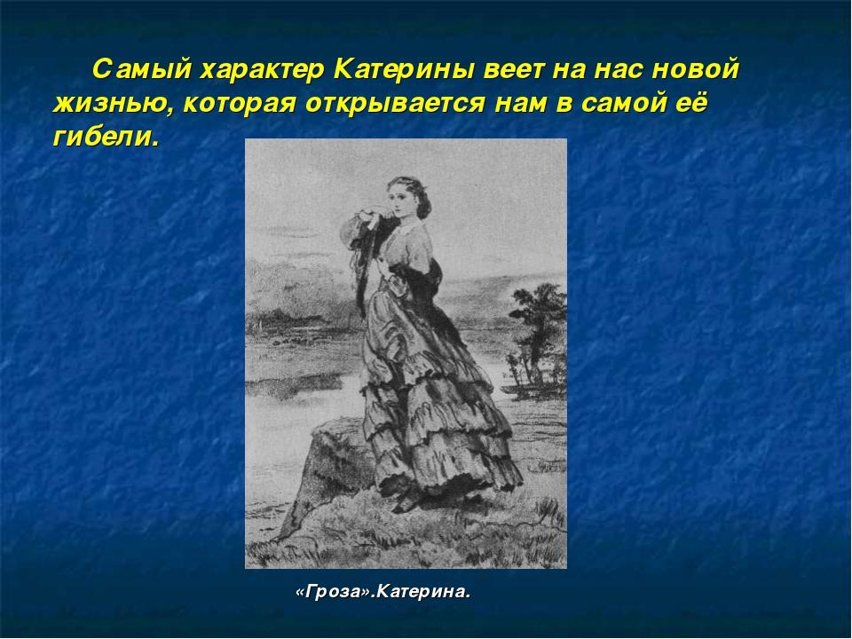 Самый характер Катерины веет на нас новой жизнью, которая открывается нам в...