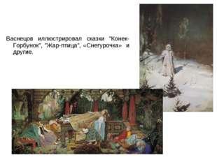 "Васнецов иллюстрировал сказки ""Конек-Горбунок"", ""Жар-птица"", «Снегурочка» и д"
