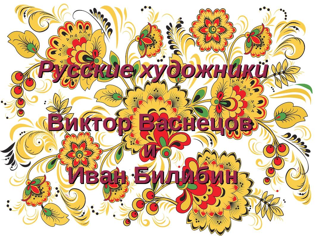 Русские художники Виктор Васнецов и Иван Билибин