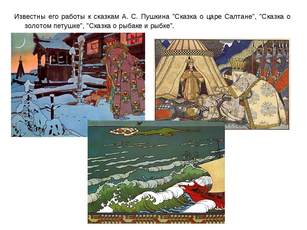 """Известны его работы к сказкам А. С. Пушкина """"Сказка о царе Салтане"""", """"Сказка..."""