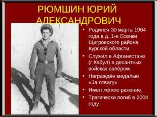РЮМШИН ЮРИЙ АЛЕКСАНДРОВИЧ Родился 30 марта 1964 года в д. 1-е Есенки Щигровск