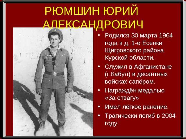РЮМШИН ЮРИЙ АЛЕКСАНДРОВИЧ Родился 30 марта 1964 года в д. 1-е Есенки Щигровск...
