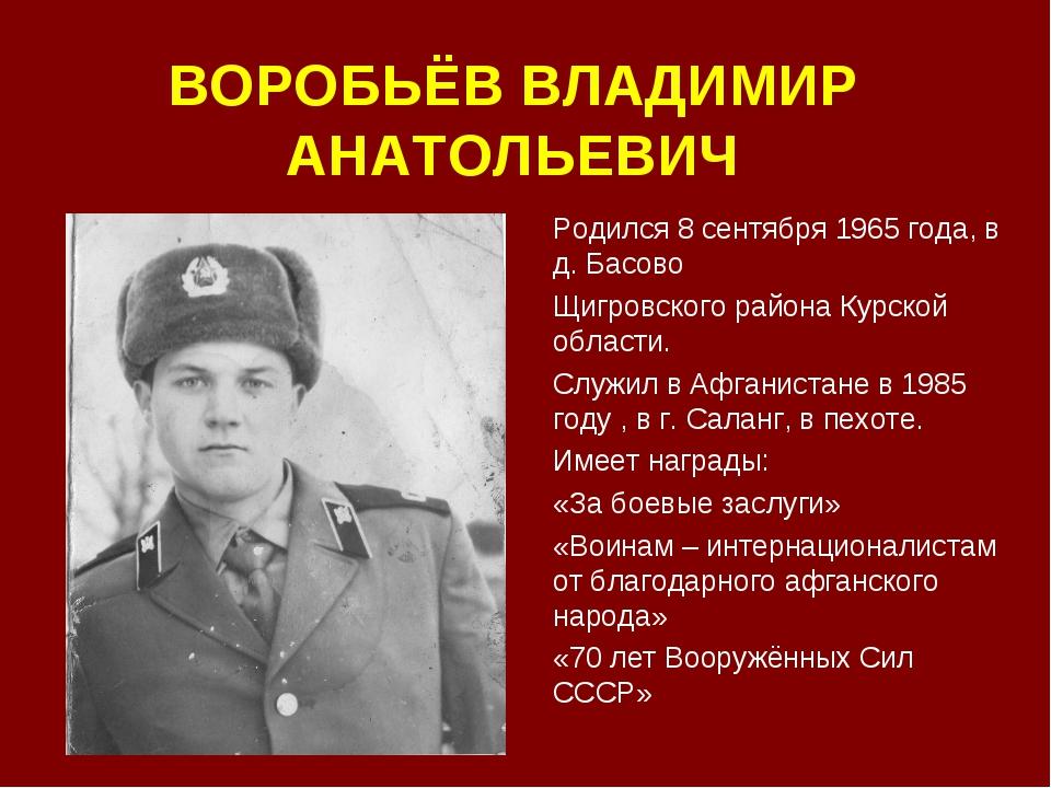 ВОРОБЬЁВ ВЛАДИМИР АНАТОЛЬЕВИЧ Родился 8 сентября 1965 года, в д. Басово Щигро...