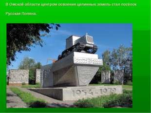 В Омской области центром освоения целинных земель стал посёлок Русская Поляна.