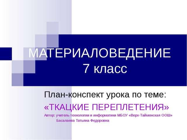 МАТЕРИАЛОВЕДЕНИЕ 7 класс План-конспект урока по теме: «ТКАЦКИЕ ПЕРЕПЛЕТЕНИЯ»...