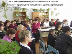 2007г Районный семинар учителей начальных классов. Занятие - практикум по мат
