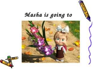 Masha is going to