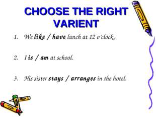CHOOSE THE RIGHT VARIENT We like / have lunch at 12 o'clock. I is / am at sch
