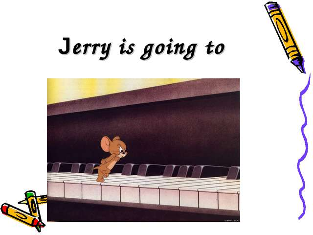 Jerry is going to