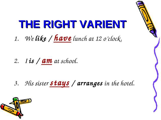 THE RIGHT VARIENT We like / have lunch at 12 o'clock. I is / am at school. Hi...