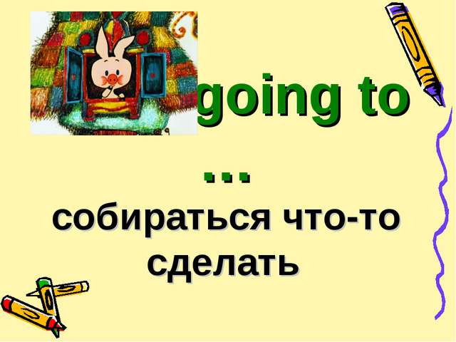 to be going to … собираться что-то сделать