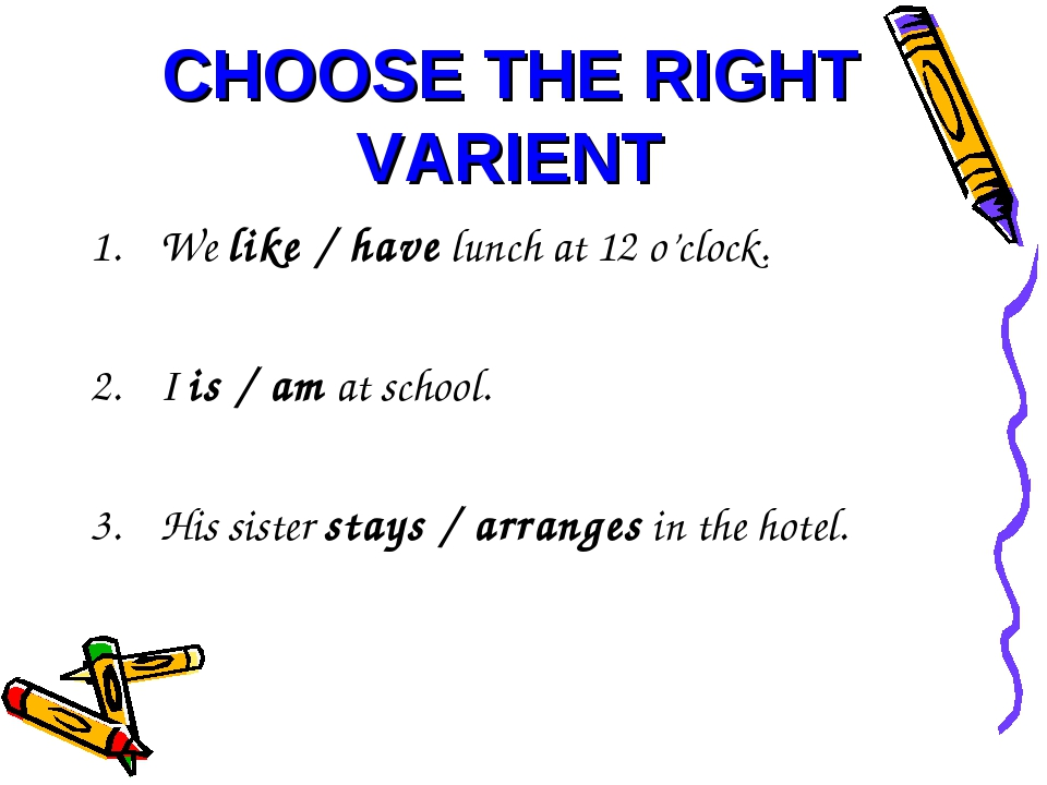 CHOOSE THE RIGHT VARIENT We like / have lunch at 12 o'clock. I is / am at sch...