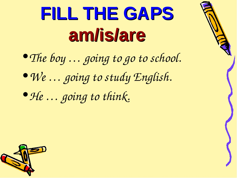 FILL THE GAPS am/is/are The boy … going to go to school. We … going to study...