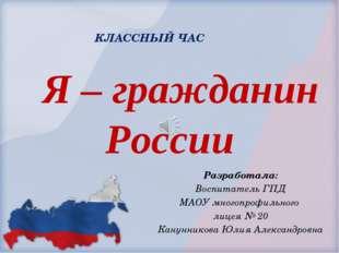 Я – гражданин России Разработала: Воспитатель ГПД МАОУ многопрофильного лице