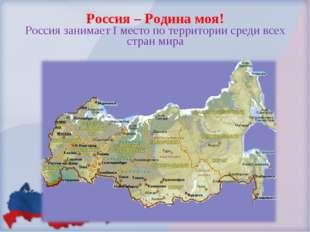 Россия – Родина моя! Россия занимает I место по территории среди всех стран м