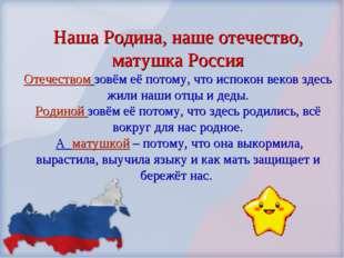 Наша Родина, наше отечество, матушка Россия Отечеством зовём её потому, что и