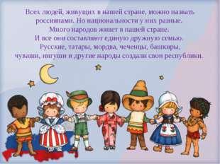 Всех людей, живущих в нашей стране, можно назвать россиянами. Но национальнос