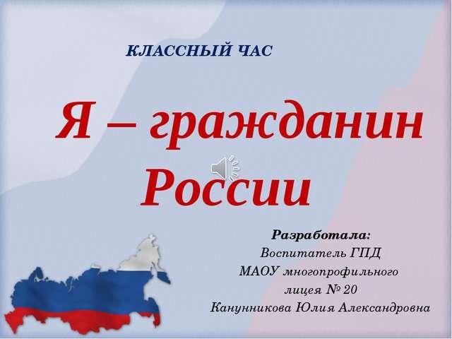 Я – гражданин России Разработала: Воспитатель ГПД МАОУ многопрофильного лице...