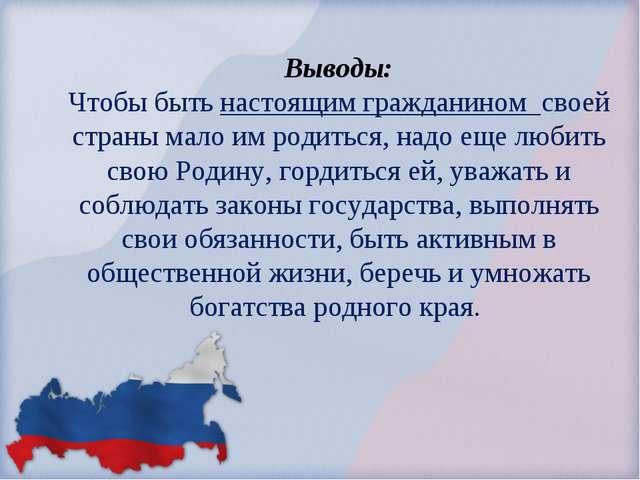 Выводы: Чтобы быть настоящим гражданином своей страны мало им родиться, надо...