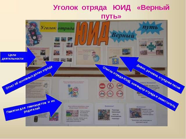 Уголок отряда ЮИД «Верный путь» Цели деятельности Отчет об основных делах отр...