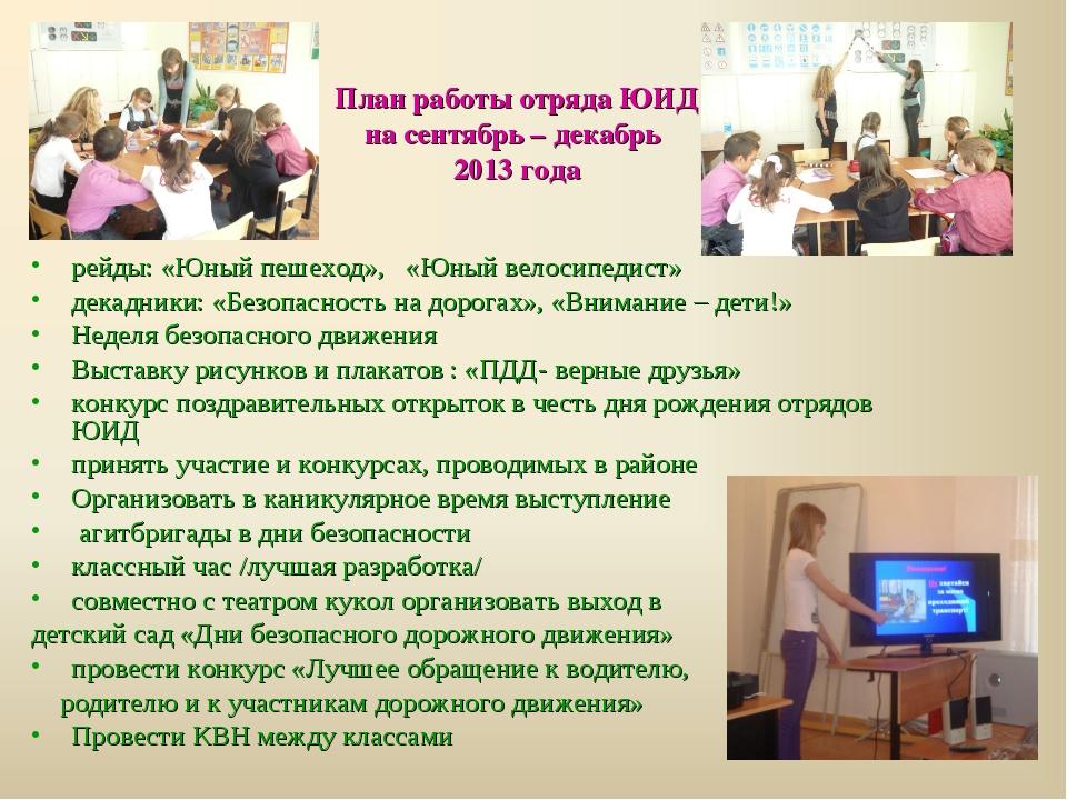План работы отряда ЮИД на сентябрь – декабрь 2013 года рейды: «Юный пешеход»,...