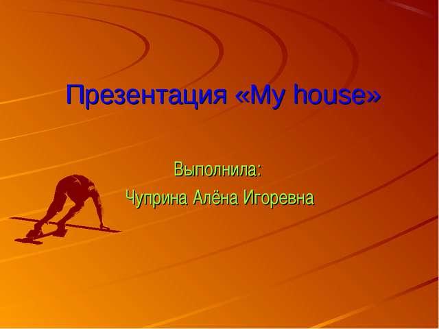 Презентация «My house» Выполнила: Чуприна Алёна Игоревна