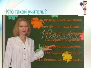 Кто такой учитель? Учитель нужен, чтоб научить Что делать, как быть, Как жить