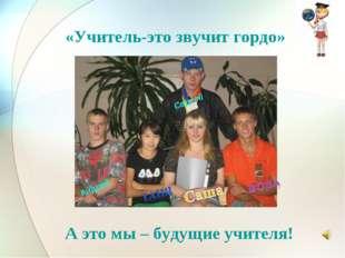 «Учитель-это звучит гордо» А это мы – будущие учителя! Сергей Андрей