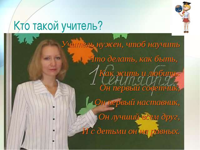 Кто такой учитель? Учитель нужен, чтоб научить Что делать, как быть, Как жить...