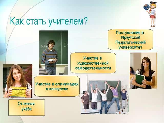 Как стать учителем? Отличная учёба Участие в олимпиадах и конкурсах Участие в...