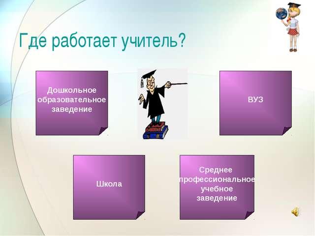 Где работает учитель? Среднее профессиональное учебное заведение ВУЗ Дошкольн...