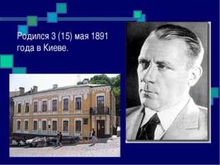 Родился 3 (15) мая 1891 года в Киеве.