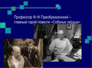 Профессор Ф.Ф.Преображенский – главный герой повести «Собачье сердце»
