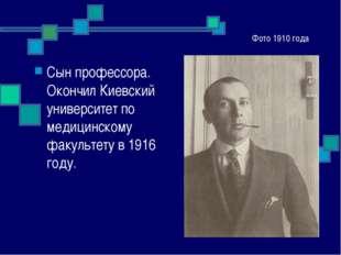 Фото 1910 года Сын профессора. Окончил Киевский университет по медицинскому ф