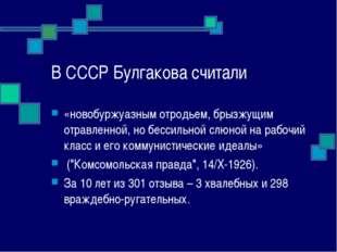 В СССР Булгакова считали «новобуржуазным отродьем, брызжущим отравленной, но