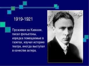 1919-1921 Проживая на Кавказе, писал фельетоны, изредка помещаемые в газетах,