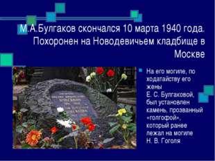 М.А.Булгаков скончался 10 марта 1940 года. Похоронен на Новодевичьем кладбище
